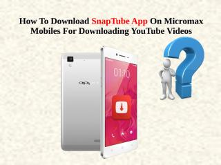 How To Download SnapTube App On Micromax Mobiles For Downloading YouTube Videos.pdf